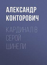 Александр Сергеевич Конторович -Кардинал в серой шинели