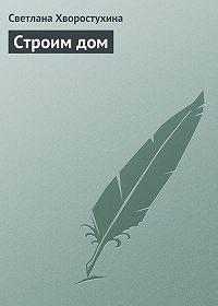 Светлана Хворостухина -Строим дом