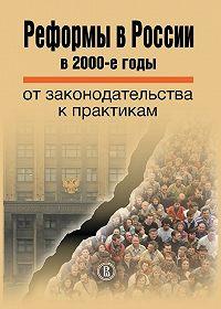 Коллектив авторов -Реформы в России в 2000-е годы. От законодательства к практикам