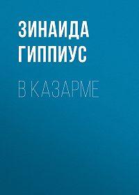 Зинаида Николаевна Гиппиус -В казарме