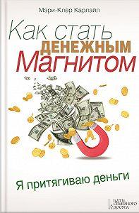 Мэри-Клер Карлайл - Как стать денежным магнитом
