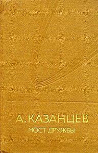 Александр Казанцев -Мост дружбы