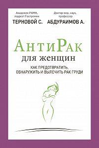 Сергей Терновой -Антирак для женщин. Как предотвратить, обнаружить и вылечить рак груди