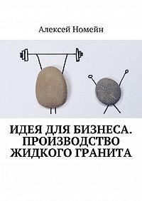 Алексей Номейн -Идея для бизнеса. Производство жидкого гранита