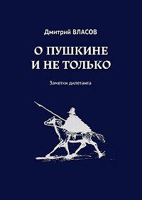 Дмитрий Власов -О Пушкине и не только. Заметки дилетанта