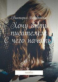 Виктория Александровна Бородинова -Хочу быть писателем. Счего начать? Пособие