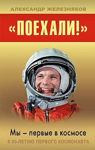 Александр Железняков -«Поехали!» Мы – первые в космосе