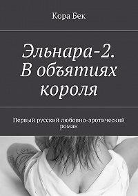 Кора Бек -Эльнара-2. Вобъятиях короля. Первый русский любовно-эротический роман