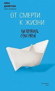 Анна Данилова - От смерти к жизни. Как преодолеть страх смерти