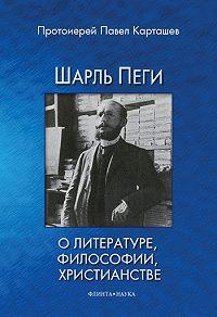 Павел Борисович Карташев - Шарль Пеги о литературе, философии, христианстве
