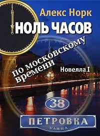 Алекс Норк -Ноль часов по московскому времени. Новелла I