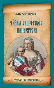 Евгений Викторович Анисимов -Тайны запретного императора