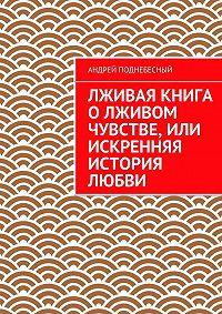 Андрей Поднебесный -Лживая книга олживом чувстве, или Искренняя история любви