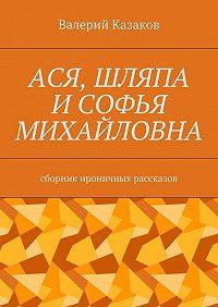 Валерий Казаков -Ася, шляпа иСофья Михайловна. Сборник ироничных рассказов