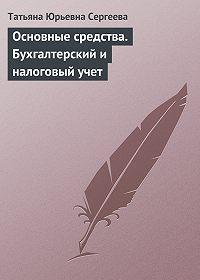 Татьяна Юрьевна Сергеева -Основные средства. Бухгалтерский и налоговый учет