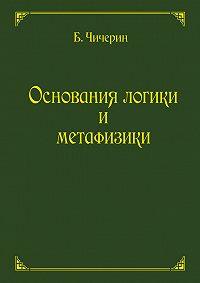 Борис Николаевич Чичерин -Основания логики и метафизики