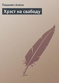 Пашкевіч Алаіза -Хрэст на свабоду