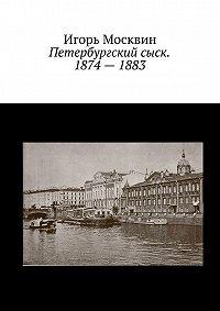 Игорь Москвин -Петербургский сыск. 1874–1883