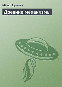 Майкл Суэнвик -Древние механизмы