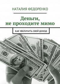 Наталия Федоренко -Деньги, непроходитемимо. Как увеличить свой доход