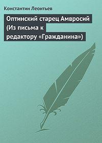 Константин Леонтьев -Оптинский старец Амвросий (Из письма к редактору «Гражданина»)