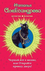 Наталья Александрова - Черный кот в мешке, или Откройте принцу дверь!