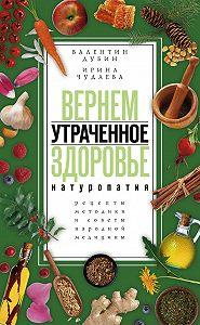 Ирина Чудаева -Вернем утраченное здоровье. Натуропатия. Рецепты, методики и советы народной медицины