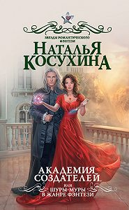 Наталья Викторовна Косухина -Академия создателей, или Шуры-муры в жанре фэнтези