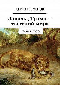 Сергей Семенов -Дональд Трамп – ты гений мира. Сборник стихов