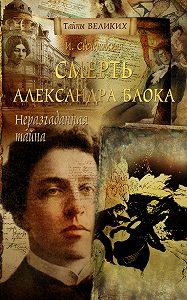 Инна Свеченовская - Неразгаданная тайна. Смерть Александра Блока