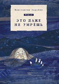 Константин Зарубин -Это даже не умрёшь. Роман