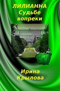 Ирина Крылова - Лилианна. Судьбе вопреки