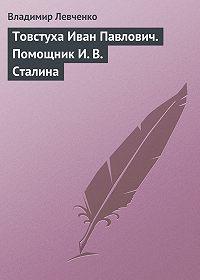 Владимир Левченко -Товстуха Иван Павлович. Помощник И. В. Сталина