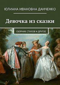 Юлиана Данченко -Девочка из сказки. Сборник стихов и другое