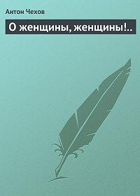 Антон Павлович Чехов -О женщины, женщины!..