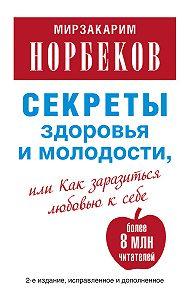Мирзакарим Норбеков -Секреты здоровья и молодости, или Как заразиться любовью к себе