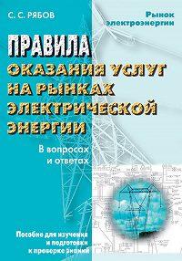Сергей Рябов -Правила оказания услуг на рынках электрической энергии в вопросах и ответах. Пособие для изучения и подготовки к проверке знаний