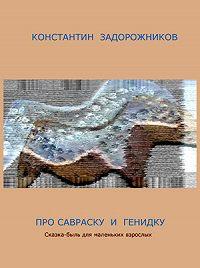 Константин Задорожников -Про Савраску и Генидку. Сказка-быль для маленьких взрослых