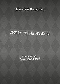 Василий Лягоскин - Дома мы ненужны. Книга вторая. Союз нерушимый