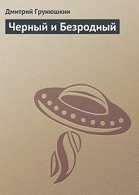 Дмитрий Грунюшкин -Черный и Безродный