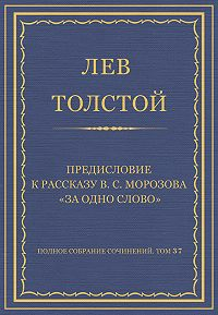 Лев Толстой -Полное собрание сочинений. Том 37. Произведения 1906–1910 гг. Предисловие к рассказу В. С. Морозова «За одно слово»