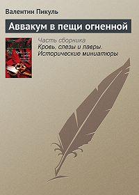 Валентин Пикуль -Аввакум в пещи огненной