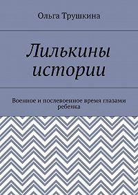 Ольга Трушкина -Лилькины истории. Военное ипослевоенное время глазами ребенка