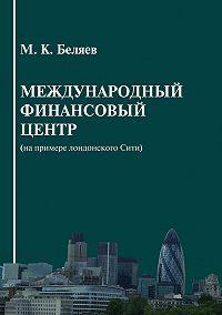Михаил Беляев -Международный финансовый центр (на примере лондонского Сити)
