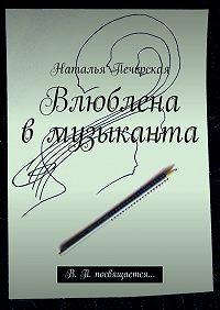 Наталья Печерская - Влюблена вмузыканта. В. П. посвящается…
