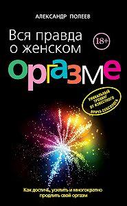 Александр Полеев -Вся правда о женском оргазме