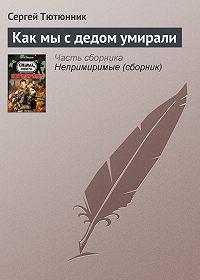 Сергей Тютюнник -Как мы с дедом умирали