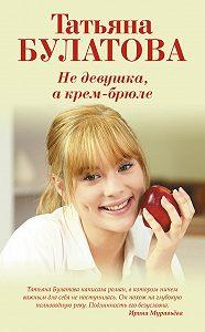 Татьяна Булатова - Не девушка, а крем-брюле