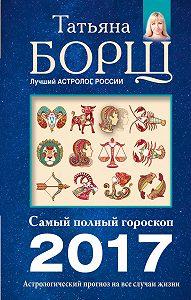 Татьяна Борщ - Астрологический прогноз на все случаи жизни. Самый полный гороскоп на 2017 год
