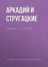 Аркадий и Борис Стругацкие -Сказка о Тройке